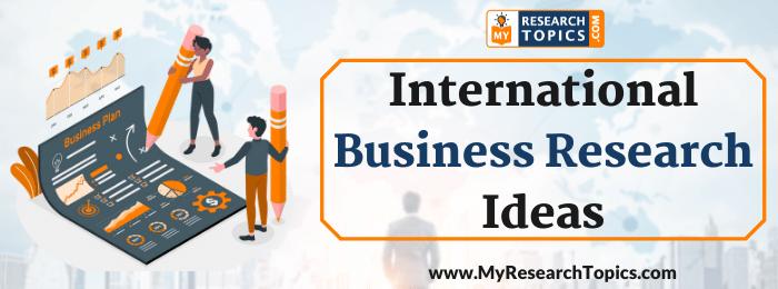 International Business Research Ideas