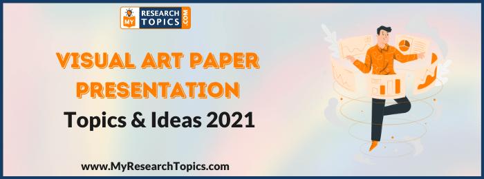 Visual Art Paper Presentation Topics & Ideas
